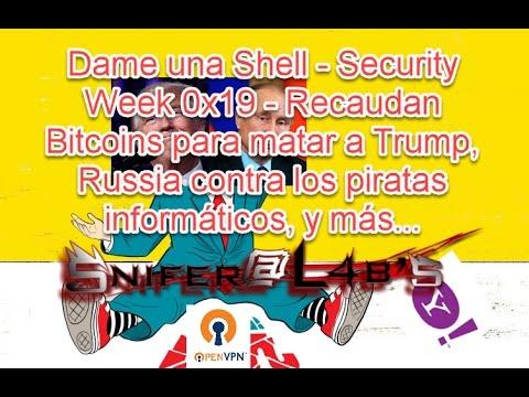 Dame una Shell - Security Week 0x19 - Recaudan Bitcoins para matar a Trump, Russia ataca .