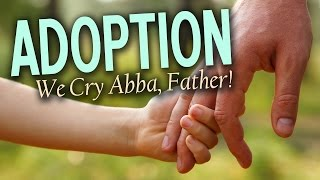 ADOPTION: WE CRY ABBA, FATHER! ~ Pastor Garry Clark