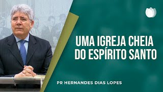 Uma igreja cheia do Espírito Santo  | Pr. Hernandes Dias Lopes