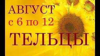 ТЕЛЬЦЫ. ГОРОСКОП наНЕДЕЛЮ с 6 по 12 АВГУСТА 2018г.