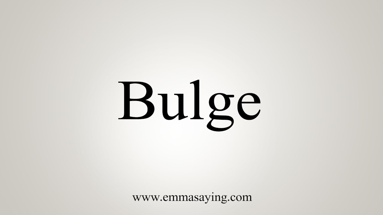 How To Say Bulge
