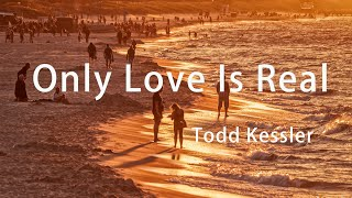 Only Love Is Real | Todd Kessler