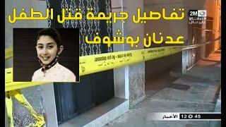 تفاصيل قتل الطفل عدنان بوشوف الذي عثر على جثته بعد اختطافه واغتصابه. كاميرا 2M انتقلت إلى عين المكان