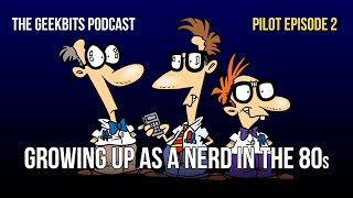 Growing up as a Nerd in the 80s: GeekBits Podcast Pilot Episode 2