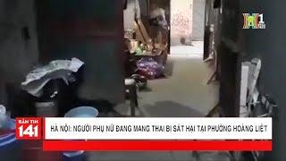 Thông tin vụ sát hại người phụ nữ mang thai tại phường Hoàng Liệt | Nhật ký 141