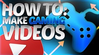 How To Make GOOD Quality Gaming YouTube VIDEOS!