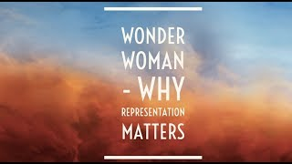 Wonder Woman - Why Representation Matters