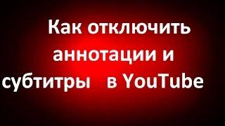 Как отключить (удалить)  аннотации и субтитры в YouTube