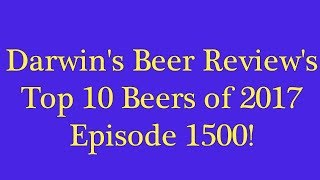 Darwin's Beer Review's Top 10 Beers of 2017 - Ep. #1500!!!