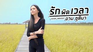 รักผิดเวลา - อาม ชุติมา [ Cover version ]