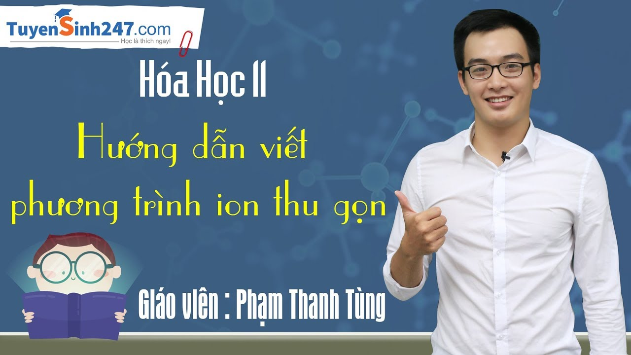 Hướng dẫn viết phương trình ion thu gọn – Hóa 11 – Thầy Phạm Thanh Tùng