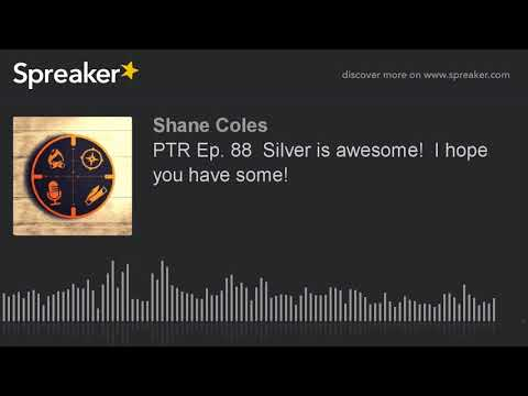 PTR Ep. 88  Silver is awesome!  I hope you have some!