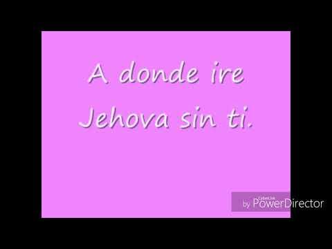 A Donde Ire Jehova sin ti (Eres el fuego que me quema) (Letras)