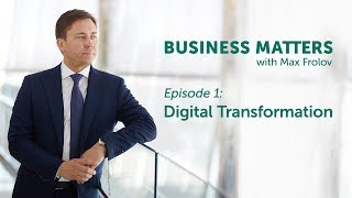 Business Matters with Max Frolov, e.1 – Digital Transformation