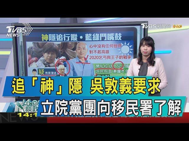 【談政治】追「神」隱 吳敦義要求立院黨團向移民署了解