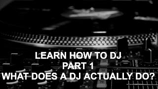 Learn How To DJ - Part 1: What Does A DJ Actually Do?