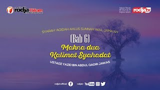 Syarah Aqidah: Bab 6 Makna dua Kalimat Syahadah l Ustadz Yazid bin Abdul Qadir Jawas
