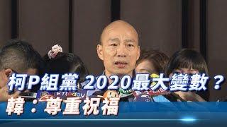 柯P組黨 2020最大變數? 韓:尊重祝福