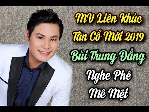 MV Liên Khúc Tân Cổ mới 2019 Bùi Trung Đẳng - nghe là phê mê mệt