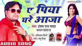 2018 का नया सबसे हिट गाना Hansay Raj Yadav Ae Piya Ghare Raja Bhoj[uri Hit Songs