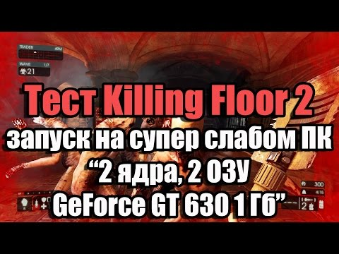 Тест Killing Floor 2 запуск на супер слабом ПК (2 ядра, 2 ОЗУ, GeForce GT 630 1 Гб)