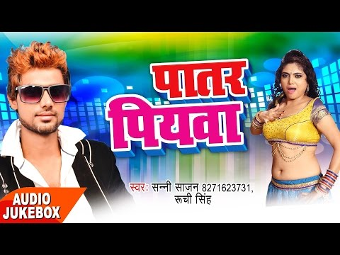 पातर पियवा - Patar Piyawa - Audio JukeBOX - Sunny Sajan - Ruchi Singh - New Bhojpuri Hit Songs 2017
