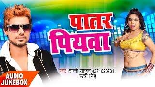 पातर पियवा Patar Piyawa Audio JukeBOX Sunny Sajan Ruchi Singh New Bhojpuri Hit Songs 2017