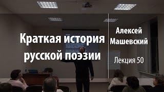 Лекция 50 | Краткая история русской поэзии | Алексей Машевский | Лекториум