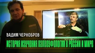 Вадим Чернобров: История изучения палеоуфологии в России и мире