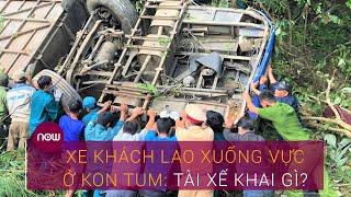 Vụ xe khách lao xuống vực ở Kon Tum: Tài xế khai gì? | VTC Now