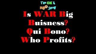 ...The KaK & M@© Show. Is WAR Big Buisness Qui Bono Who Profits?