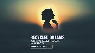 Recycled Dreams | Deep Progressive House Set | 2018 Mixed By Johnny M | DEM Radio Podcast