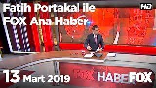 13 Mart 2019 Fatih Portakal ile FOX Ana Haber
