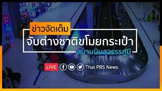 [Live] จับหญิงต่างชาติ ขโมยกระเป๋าที่สุวรรณภูมิ I ข่าวจัดเต็ม 9 ก.ย. 62 เวลา 14.00 น. #ThaiPBSnews