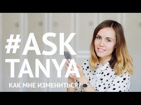 КАК МНЕ ИЗМЕНИТЬСЯ? #AskTanya