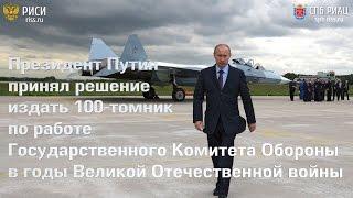 Президент Путин принял решения издать 100-томник документов по работе ГКО 1941-1945