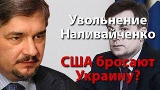 Увольнение Наливайченко – знак, что США бросают Украину?