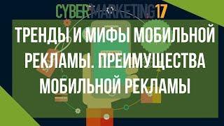 Тренды и мифы мобильной рекламы. Преимущества мобильной рекламы. Конференция Cybermarketing 2017