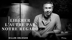 Libérer l'autre par notre regard - Gilles Delieuze