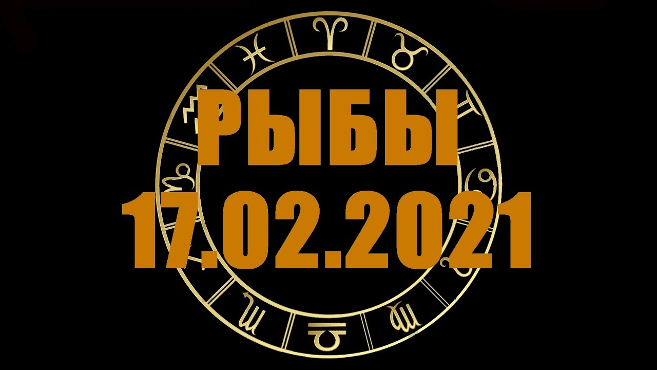 Гороскоп на 17.02.2021 РЫБЫ
