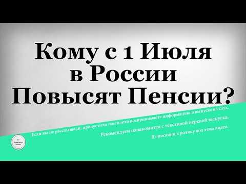 Кому с 1 Июля в России Повысят Пенсии