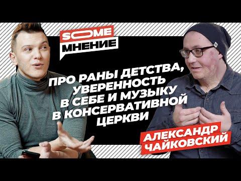 SomeMнение | выпуск 11 |  Александр Чайковский про раны детства, уверенность и музыку в церкви