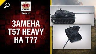 Замена T57 Heavy на T77 -  Будь готов! - от Homish [World of Tanks]