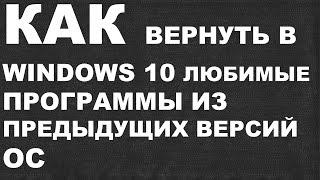КАК вернуть в Windows 10 любимые программы из предыдущих версий OC