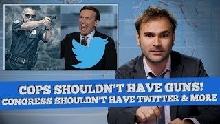 Cops Shouldn't Have Guns, Congress Shouldn't Have Twitter & More! - SOME NEWS