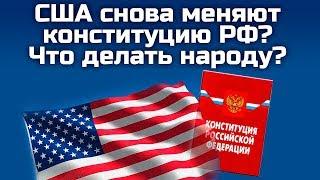 США СНОВА МЕНЯЮТ КОНСТИТУЦИЮ РФ ЧТО ДЕЛАТЬ НАРОДУ