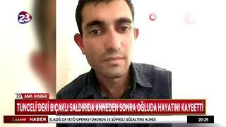 TUNCELİ'DEKİ BIÇAKLI SALDIRIDA ANNEDEN SONRA OĞLUDA HAYATINI KAYBETTİ