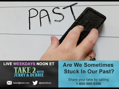 Take 2 with Jerry & Debbie - 1/18/18-  Stuck In Our Past?