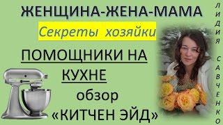 "Помощники на #кухне Обзор кухонного комбайна ""Китчен Эйд"" Женщина-Жена-Мама Канал Лидии Савченко"