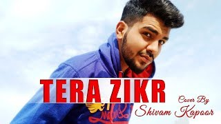TERA ZIKR | Darshan Raval | Cover By Shivam Kapoor